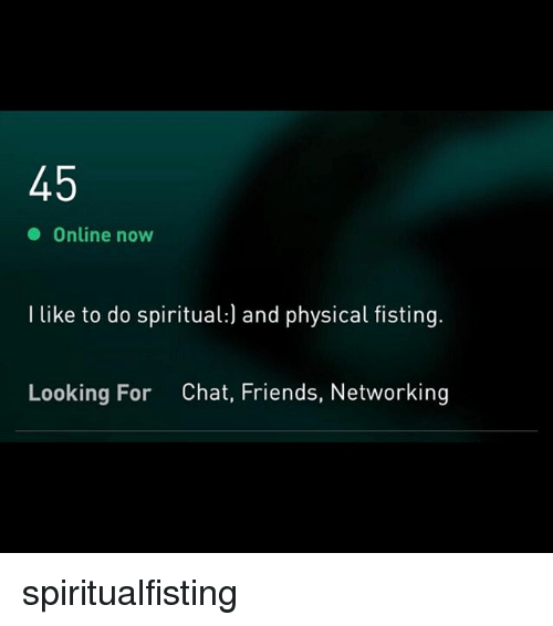 Friends, Chat, and Grindr: Online now  I like to do spiritual:) and physical fisting.  Looking For  Chat, Friends, Networking spiritualfisting