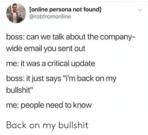 """Email, Bullshit, and Back: [online persona not found]  @robfromonline  boss: can we talk about the company-  wide email you sent out  me: it was a critical update  boss: it just says """"""""'m back on my  bullshit""""  me: people need to know Back on my bullshit"""