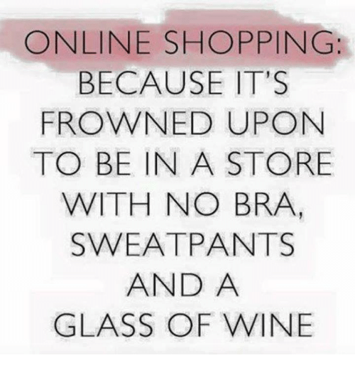 Memes, Shopping, and Wine: ONLINE SHOPPING:  BECAUSE IT'S  FROWNED UPON  TO BE IN A STORE  WITH NO BRA,  SWEATPANTS  AND A  GLASS OF WINE