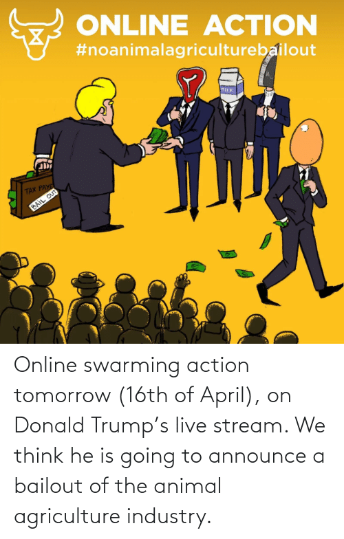 Donald Trump: Online swarming action tomorrow (16th of April), on Donald Trump's live stream. We think he is going to announce a bailout of the animal agriculture industry.