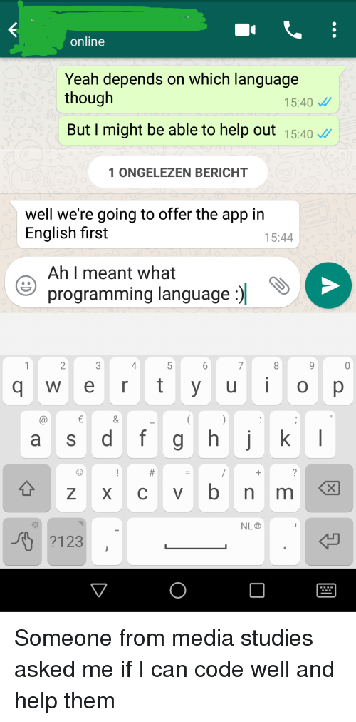 Yeah, Help, and English: online  Yeah depends on which language  though  15:40  But I might be able to help out 15:40  1ONGELEZEN BERICHT  well we're going to offer the app in  English first  15:44  Ah I meant what  programming language :)  2  4  q w e r t yu O p  a S  +zxcvbnm  NL  ?123 Someone from media studies asked me if I can code well and help them
