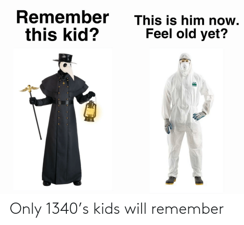 remember: Only 1340's kids will remember