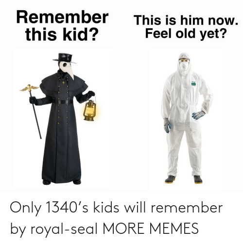 Kids: Only 1340's kids will remember by royal-seal MORE MEMES