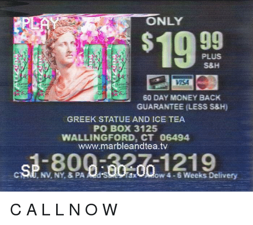 Money, Greek, and Back: ONLY  19 99  PLUS  S&H  9d  7SA  60 DAY MONEY BACK  GUARANTEE (LESS S8H)  GREEK STATUE AND ICE TEA  PO BOX 3125  WALLINGFORD, CT 06494  www.marbleandtea.tv  NV, NY, & PAd Sow 4-6 Weeks Delivery C A L L N O W