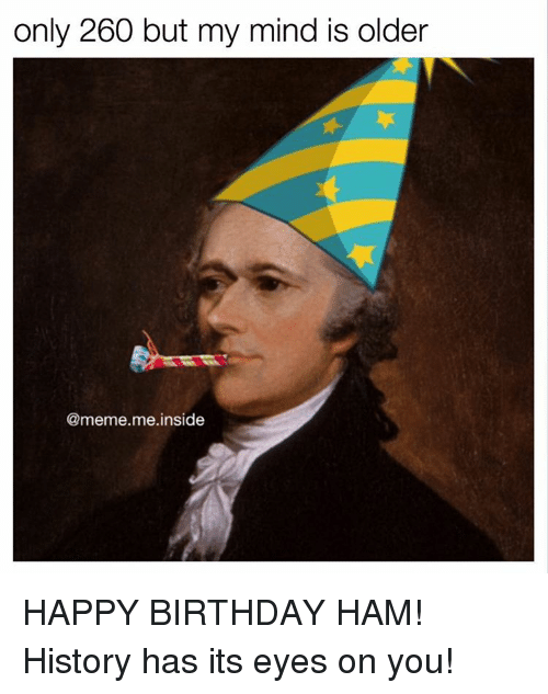 Memes Happy Birthday And Only 260 But My Mind Is Older