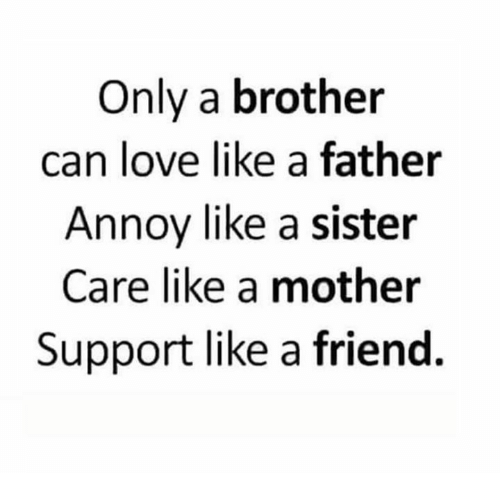 Annoyed, Annoying, and Mother: Only a brother  can love like a father  Annoy like a sister  Care like a mother  Support like a friend.