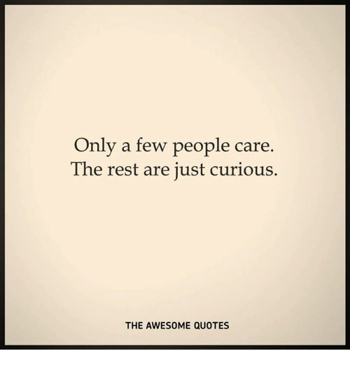 Only A Few People Care The Rest Are Just Curious The Awesome Quotes