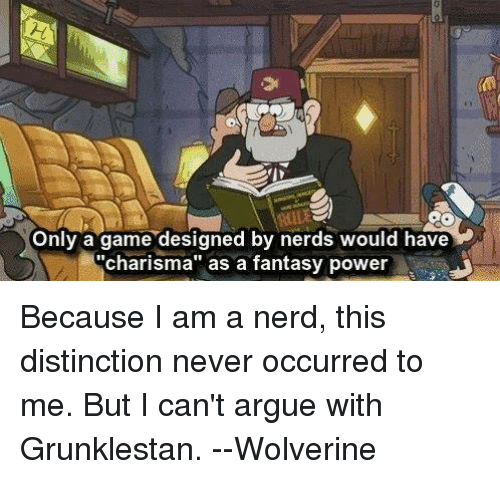 """fantasi: Only a game designed by nerds would have  """"charisma"""" as a fantasy power Because I am a nerd, this distinction never occurred to me. But I can't argue with Grunklestan.  --Wolverine"""