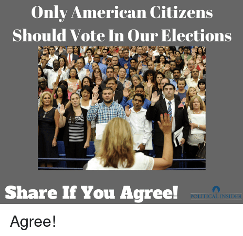 American, Citizens, and You: Only American Citizens  Should Vote In Our Elections  Share If You Agree!  POLITICAL INSIDER Agree!