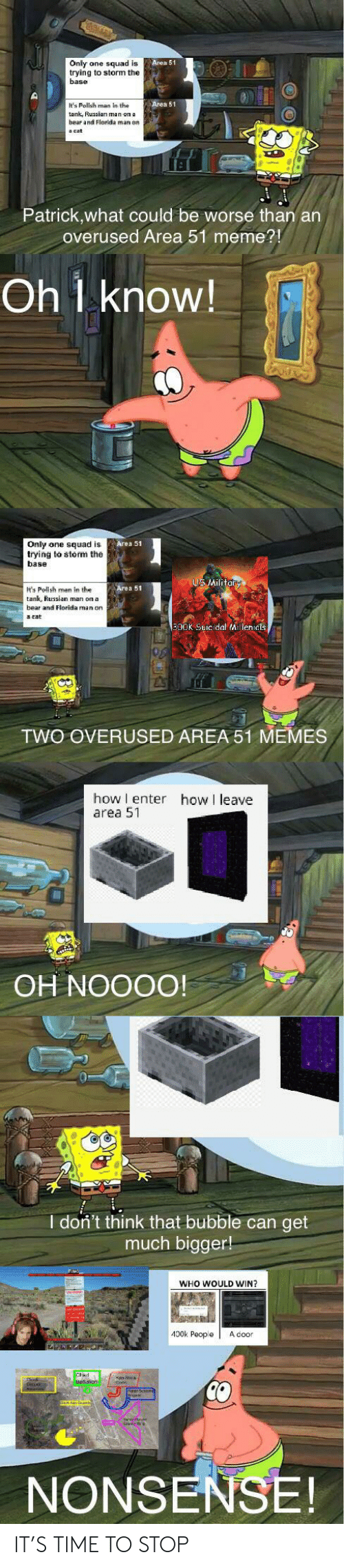 Florida Man, Meme, and Memes: Only ane squad is  trying to storm the  base  Area 51  It's Polish man in the  Area 51  beas aud cloidds man oo  Patrick,what could be worse than an  overused Area 51 meme?!  Oh 1 know!  Only one squad is  trying to storm the  base  US Military  t's Pollsh man in the  Area 51  tank, Russian man on a  and Florida man on  arat  300K Suicidal Aillenidts  TWO OVERUSED AREA 51 MEMES  how I enter  area 51  how I leave  OH NOOOO!  I don't think that bubble can get  much bigger!  WHO WOULD WIN?  400k People  A door  Cad  CO  NONSENSE! IT'S TIME TO STOP