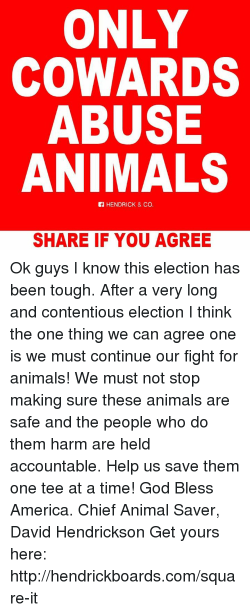 Blessed, Memes, and Chiefs: ONLY  COWARDS  ABUSE  ANIMALS  HENDRICK & Co.  SHARE IF YOU AGREE Ok guys I know this election has been tough. After a very long and contentious election I think the one thing we can agree one is we must continue our fight for animals! We must not stop making sure these animals are safe and the people who do them harm are held accountable. Help us save them one tee at a time! God Bless America.  Chief Animal Saver, David Hendrickson  Get yours here: http://hendrickboards.com/square-it
