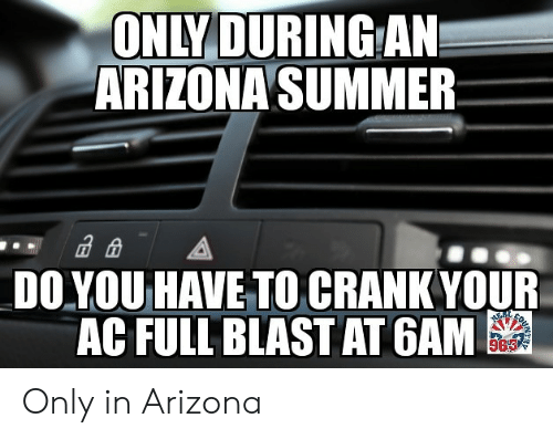 Funny, Summer, and Arizona: ONLY DURING AN  ARIZONA SUMMER  A  DOYOU HAVE TO CRANK YOUR  AC FULL BLAST AT GAM  96 Only in Arizona