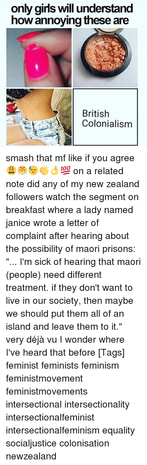 "Feminism, Girls, and Memes: only girls will understand  how annoying these are  British  Colonialism smash that mf like if you agree 😩😤😓👏👌💯 on a related note did any of my new zealand followers watch the segment on breakfast where a lady named janice wrote a letter of complaint after hearing about the possibility of maori prisons: ""... I'm sick of hearing that maori (people) need different treatment. if they don't want to live in our society, then maybe we should put them all of an island and leave them to it."" very déjà vu I wonder where I've heard that before [Tags] feminist feminists feminism feministmovement feministmovements intersectional intersectionality intersectionalfeminist intersectionalfeminism equality socialjustice colonisation newzealand"