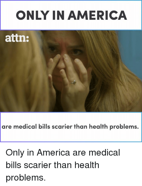 America, Memes, and Bills: ONLY IN AMERICA  attn:  are medical bills scarier than health problems. Only in America are medical bills scarier than health problems.