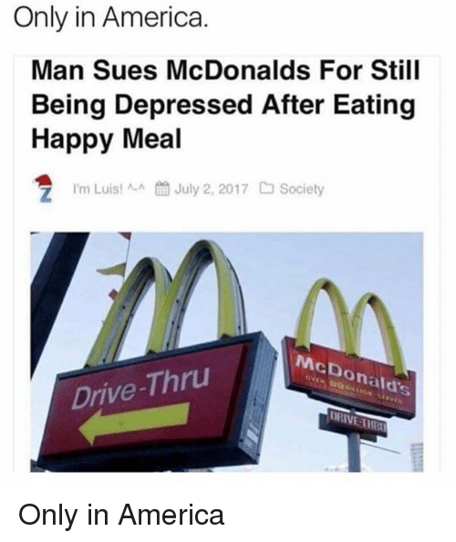 America, Dank, and McDonalds: Only in America.  Man Sues McDonalds For Still  Being Depressed After Eating  Happy Meal  7 I'm Lui!AJuly 2, 2017 Society  McDonald's  Drive-Thru  DRIVE THR Only in America