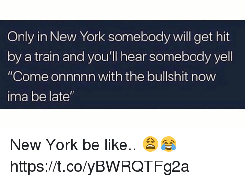 "Be Like, New York, and Train: Only in New York somebody will get hit  by a train and you'll hear somebody yell  ""Come onnnnn with the bullshit now  ima be late"" New York be like.. 😩😂 https://t.co/yBWRQTFg2a"
