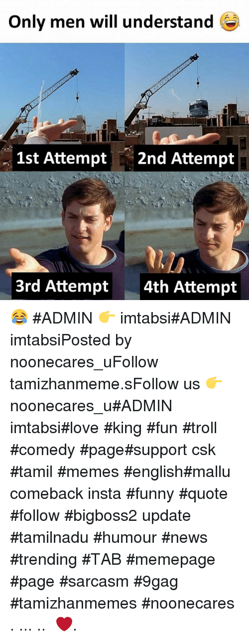 9gag, Funny, and Love: Only men will understand  1st Attempt 2nd Attempt  3rd Attempt  4th Attempt 😂 #ADMIN 👉 imtabsi#ADMIN imtabsiPosted by noonecares_uFollow tamizhanmeme.sFollow us 👉 noonecares_u#ADMIN imtabsi#love #king #fun #troll #comedy #page#support csk #tamil #memes #english#mallu comeback insta #funny #quote #follow #bigboss2 update #tamilnadu #humour #news #trending #TAB #memepage #page #sarcasm #9gag #tamizhanmemes #noonecares ○. ... .. ‎❤️.