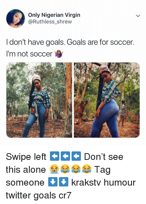 Being Alone, Goals, and Memes: Only Nigerian Virgin  @Ruthless shrew  I don't have goals. Goals are for soccer  I'm not soccer Swipe left ⬅️⬅️⬅️ Don't see this alone 😭😂😂😂 Tag someone ⬇️⬇️ krakstv humour twitter goals cr7