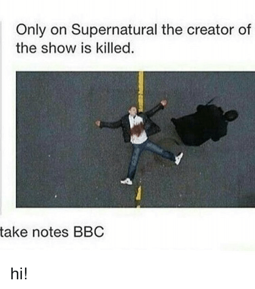 Is Kill: Only on Supernatural the creator of  the show is killed  take notes BBC hi!