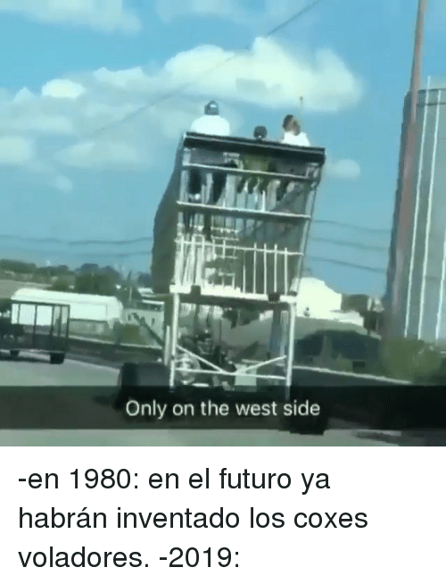 West Side: Only on the west side -en 1980: en el futuro ya habrán inventado los coxes voladores. -2019: