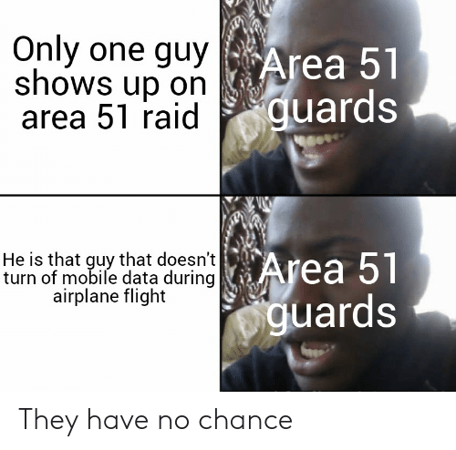 Airplane, Flight, and Mobile: Only one guy  shows up on  area 51 raid  Area 51  guards  He is that guy that doesn't   Area 51  turn of mobile data during  airplane flight  guards They have no chance
