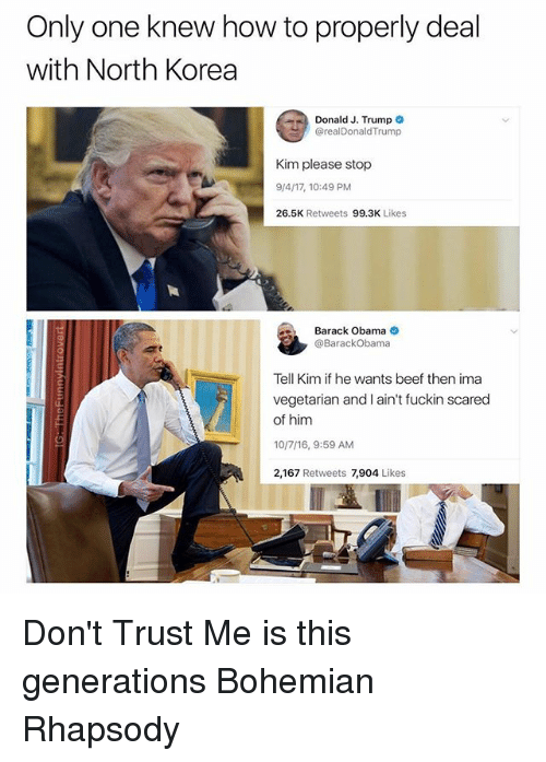 Beef, North Korea, and Obama: Only one knew how to properly deal  with North Korea  Donald J. Trump  @realDonaldTrump  Kim please stop  9/4/17, 10:49 PM  26.5K Retweets 99.3K Likes  Barack Obama  @BarackObama  Tell Kim if he wants beef then ima  vegetarian and I ain't fuckin scared  of him  10/7/16, 9:59 AM  2,167 Retweets 7,904 Likes Don't Trust Me is this generations Bohemian Rhapsody