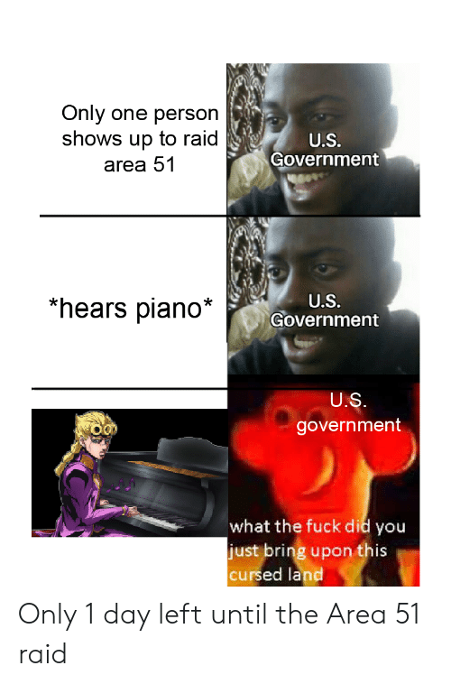 Funny, Fuck, and Piano: Only  one person  shows up to raid  U.S.  Government  area 51  *hears piano*  U.S.  Government  U.S.  government  what the fuck did you  just bring upon this  cursed land Only 1 day left until the Area 51 raid