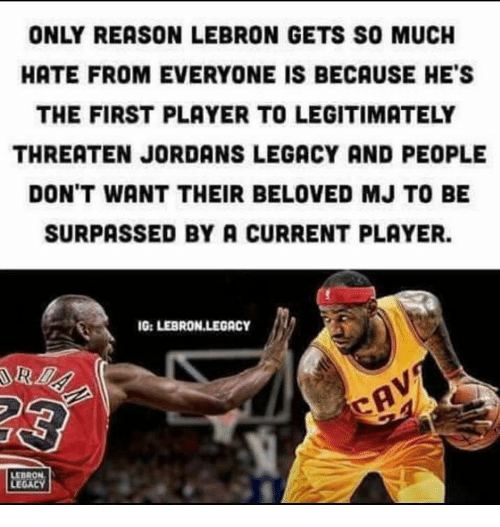Jordans: ONLY REASON LEBRON GETS SO MUCH  HATE FROM EVERYONE IS BECAUSE HE'S  THE FIRST PLAYER TO LEGITIMATELY  THREATEN JORDANS LEGACY AND PEOPLE  DON'T WANT THEIR BELOVED MJ TO BE  SURPASSED BY A CURRENT PLAYER.  G: LEBRON LEGACY  LEBRON  LEGACY