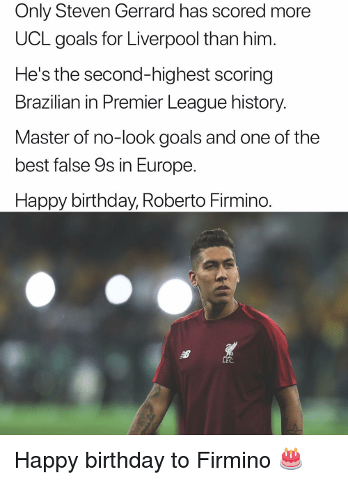 Birthday, Goals, and Memes: Only Steven Gerrard has scored more  UCL goals for Liverpool than him  He's the second-highest scoring  Brazilian in Premier League history.  Master of no-look goals and one of the  best false 9s in Europe  Happy birthday, Roberto Firmino.  LEC Happy birthday to Firmino 🎂