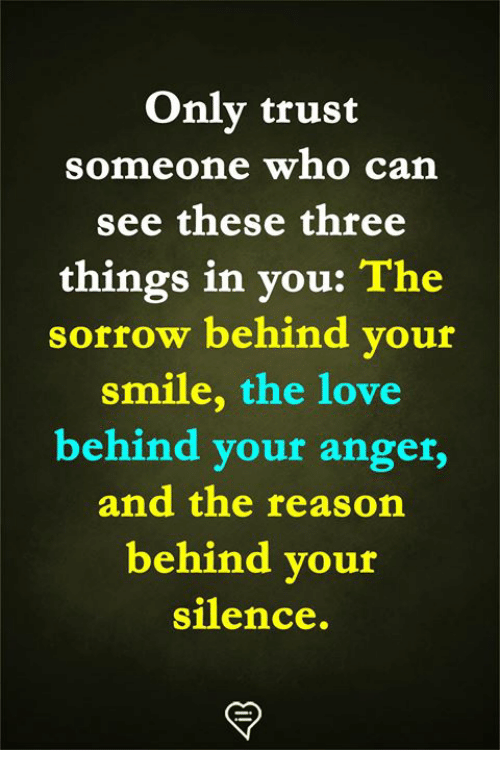 Love, Memes, and Smile: Only trust  someone who ca  see these three  things in you: The  sorrow behind vour  smile, the love  behind your anger,  and the reasorn  behind your  silence.
