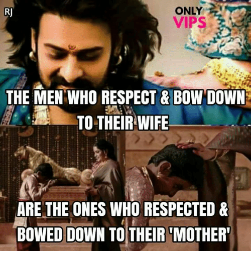 Bow Down: ONLY  VIPS  THE MEN WHO RESPECT & BOW DOWN  TO THEIR WIFE  ARE THE ONES WHO RESPECTED &  BOWED DOWN TO THEIR 'MOTHER