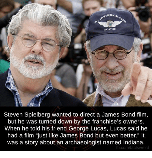 "James Bond, Memes, and Weird: ONMENTAL  AVIATION  Steven Spielberg wanted to direct a James Bond film  but he was turned down by the franchise's owners.  When he told his friend George Lucas, Lucas said he  had a film ""just like James Bond but even better.""  was a story about an archaeologist named Indiana.  fb.com/facts weird"