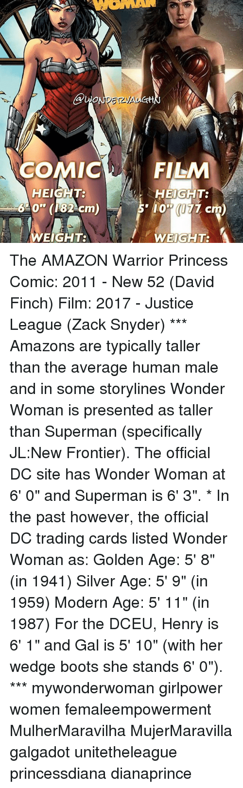 """frontier: ONO  COMIC  HEIGHT:  640"""" 82  cm  EIGHT:  FILM  r HEIGHT:  10' (177 cm  WEIGHT: A The AMAZON Warrior Princess Comic: 2011 - New 52 (David Finch) Film: 2017 - Justice League (Zack Snyder) *** Amazons are typically taller than the average human male and in some storylines Wonder Woman is presented as taller than Superman (specifically JL:New Frontier). The official DC site has Wonder Woman at 6' 0"""" and Superman is 6' 3"""". * In the past however, the official DC trading cards listed Wonder Woman as: Golden Age: 5' 8"""" (in 1941) Silver Age: 5' 9"""" (in 1959) Modern Age: 5' 11"""" (in 1987) For the DCEU, Henry is 6' 1"""" and Gal is 5' 10"""" (with her wedge boots she stands 6' 0""""). *** mywonderwoman girlpower women femaleempowerment MulherMaravilha MujerMaravilla galgadot unitetheleague princessdiana dianaprince"""