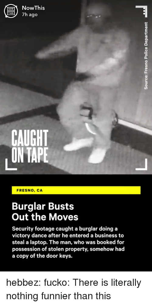 Gif, Tumblr, and Blog: ONohis  S7h ago  0  CAUGHT  ON TAPE  FRESNO, CA  Burglar Busts  Out the Moves  Security footage caught a burglar doing a  victory dance after he entered a business to  steal a laptop. The man, who was booked for  possession of stolen property, somehow had  a copy of the door keys. hebbez:  fucko: There is literally nothing funnier than this