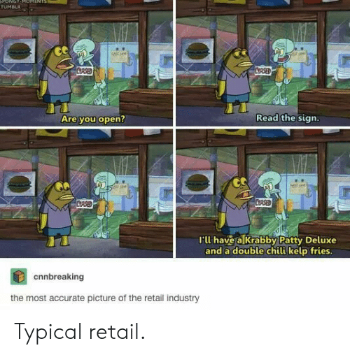 Tumblr, Krabby Patty, and Retail: ONOT  TUMBLR  stsee  CRSED  CRSED  Read the sign.  Are you open?  CASED  CRSE  I'll have a Krabby Patty Deluxe  and a double chili kelp fries.  cnnbreaking  the most accurate picture of the retail industry Typical retail.