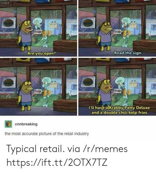 Memes, Tumblr, and Krabby Patty: ONOT  TUMBLR  stsee  CRSED  CRSED  Read the sign.  Are you open?  CASED  CRSE  I'll have a Krabby Patty Deluxe  and a double chili kelp fries.  cnnbreaking  the most accurate picture of the retail industry Typical retail. via /r/memes https://ift.tt/2OTX7TZ