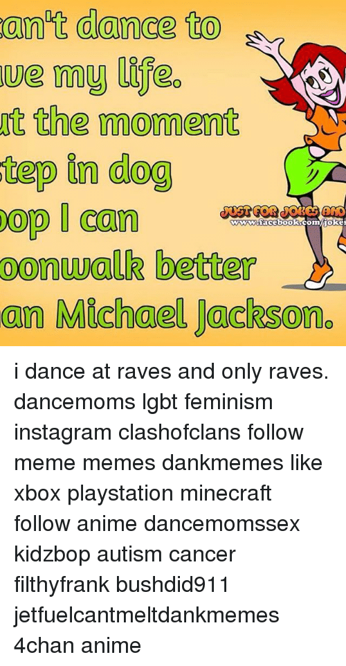 4chan, Anime, and Feminism: on't dance to  the moment  tep in dog  oop Can  wwwdacebooKocomiokes  oonwalk better  an Michael Jackson. i dance at raves and only raves. dancemoms lgbt feminism instagram clashofclans follow meme memes dankmemes like xbox playstation minecraft follow anime dancemomssex kidzbop autism cancer filthyfrank bushdid911 jetfuelcantmeltdankmemes 4chan anime