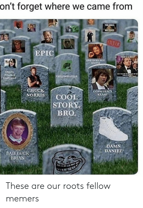 Bad, Chuck Norris, and Damn Daniel: on't forget where we came from  TOE SHALL  NOT PASS  LATD  EPIC  THERES ALWARS  ONE DOES NOT  SIMPLY  Overly  Attacbed  Girlfriend  mosoRAPTOR  CHUCK  NORRIS  CONSPIRACY  KEANU  COOL  STORY  BRO  DAMN  DANIEL  BAD LUCK  BRIAN These are our roots fellow memers