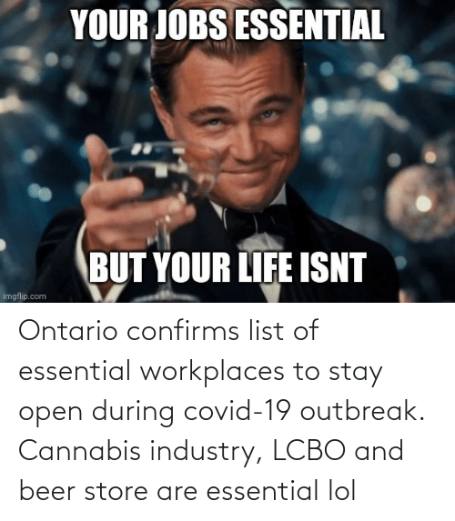 Beer: Ontario confirms list of essential workplaces to stay open during covid-19 outbreak. Cannabis industry, LCBO and beer store are essential lol