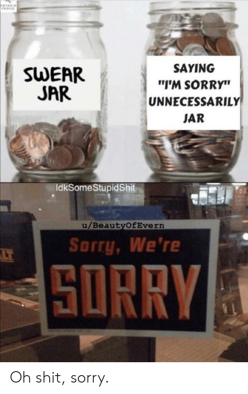 """jar: ONTARIO  FROUD  SAYING  SWEAR  JAR  """"I'M SORRY""""  UNNECESSARILY  JAR  IdkSomeStupidShit  u/BeautyOfEvern  Sorry, We're  LT  SORRY Oh shit, sorry."""