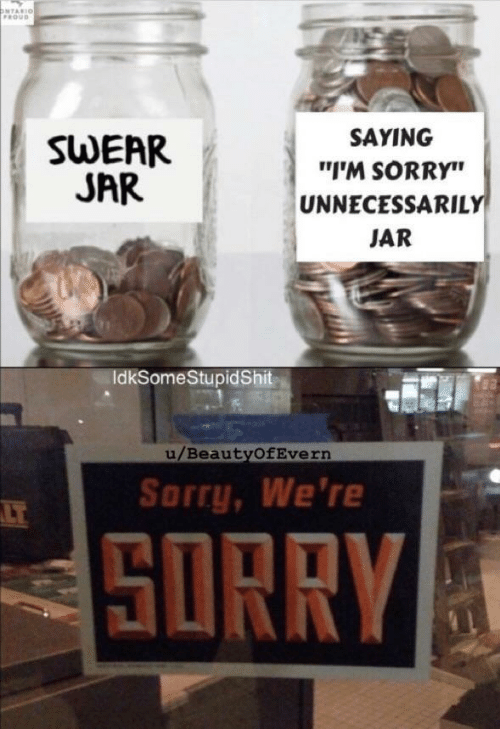 "Sorry, Proud, and Ontario: ONTARIO  PROUD  SAYING  SWEAR  JAR  ""I'M SORRY""  UNNECESSARILY  JAR  IdkSomeStupidShit  u/BeautyOfEvern  Sorry, We're  LT  SORRY"