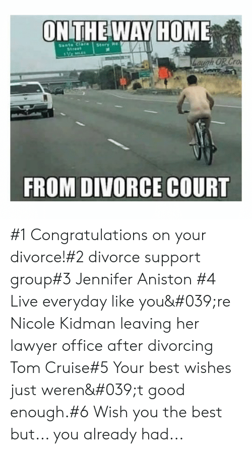 Jennifer Aniston, Lawyer, and Nicole Kidman: ONTHE WAY HOME  Sants Clara  Street  Story Re  Zaugh OR Cro  FROM DIVORCE COURT #1 Congratulations on your divorce!#2 divorce support group#3 Jennifer Aniston #4 Live everyday like you're Nicole Kidman leaving her lawyer office after divorcing  Tom Cruise#5 Your best wishes just weren't good enough.#6 Wish you the best but... you already had...