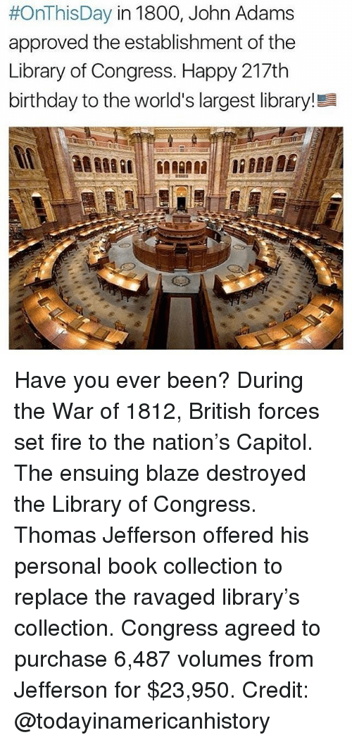 Birthday, Fire, and Memes:  #OnThis Day in 1800, John Adams  approved the establishment of the  Library of Congress. Happy 217th  birthday to the world's largest library!Ea Have you ever been? During the War of 1812, British forces set fire to the nation's Capitol. The ensuing blaze destroyed the Library of Congress. Thomas Jefferson offered his personal book collection to replace the ravaged library's collection. Congress agreed to purchase 6,487 volumes from Jefferson for $23,950. Credit: @todayinamericanhistory
