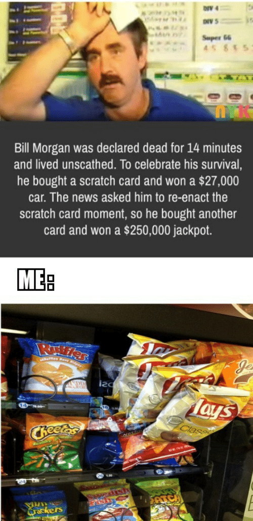 Scratch: ONV 4  Super 66  45 855  Bill Morgan was declared dead for 14 minutes  and lived unscathed. To celebrate his survival,  he bought a scratch card and won a $27,000  car. The news asked him to re-enact the  scratch card moment, so he bought another  card and won a $250,000 jackpot.  MEB  ues Rare Rder  Je  DD  Tays  Class  CReetes  edish  SAICH  Qrackers