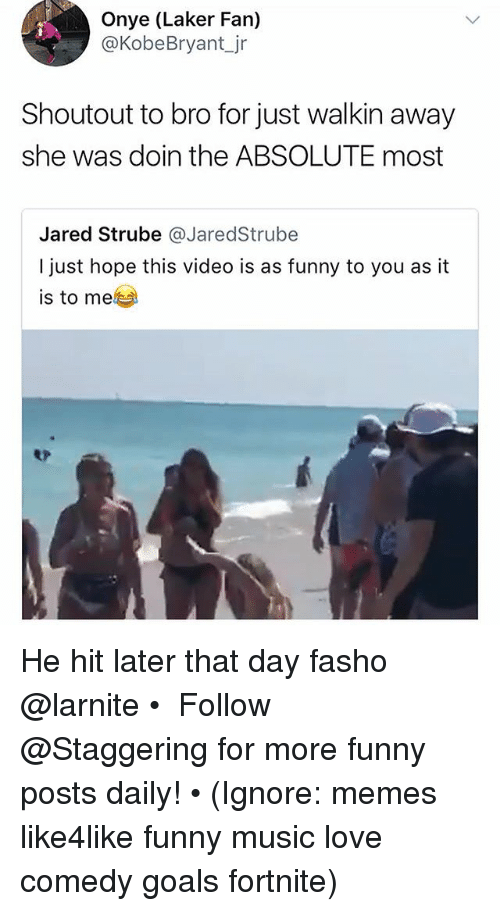 Funny, Goals, and Love: Onye (Laker Fan)  @KobeBryant_jr  Shoutout to bro for just walkin away  she was doin the ABSOLUTE most  Jared Strube @JaredStrube  I just hope this video is as funny to you as it  is to me He hit later that day fasho @larnite • ➫➫➫ Follow @Staggering for more funny posts daily! • (Ignore: memes like4like funny music love comedy goals fortnite)
