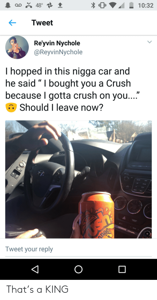 "Crush, Genesis, and Car: oo 48°  10:32  Tweet  Re'yvin Nychole  @ReyvinNychole  I hopped in this nigga car and  he said "" I bought you a Crush  because I gotta crush on you...""  Should I leave now?  GENESIS C  nge  Tweet your reply  O That's a KING"