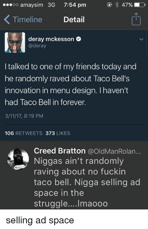 raving: oo amaysim 3G  7:54 pm  47%  Timeline Detail  1  deray mckesson  @deray  I talked to one of my friends today and  he randomly raved about Taco Bell's  innovation in menu design. I haven't  had Taco Bell in forever.  3/11/17, 8:19 PM  106 RETWEETS 373 LIKES  Creed Bratton @OldManRolan...  Niggas ain't randomly  raving about no fuckin  taco bell. Nigga selling ad  space in the  struggle.... Imaooo selling ad space