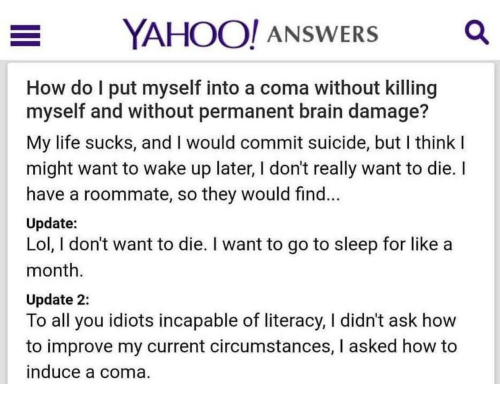Go to Sleep, Life, and Lol: OO! ANSWERS  How do l put myself into a coma without killing  myself and without permanent brain damage?  My life sucks, and I would commit suicide, but I think  might want to wake up later, I don't really want to die. I  have a roommate, so they would find.  Update:  Lol, I don't want to die. I want to go to sleep for like a  month  Update 2:  To all you idiots incapable of literacy, I didn't ask how  to improve my current circumstances, I asked how to  nduce a coma