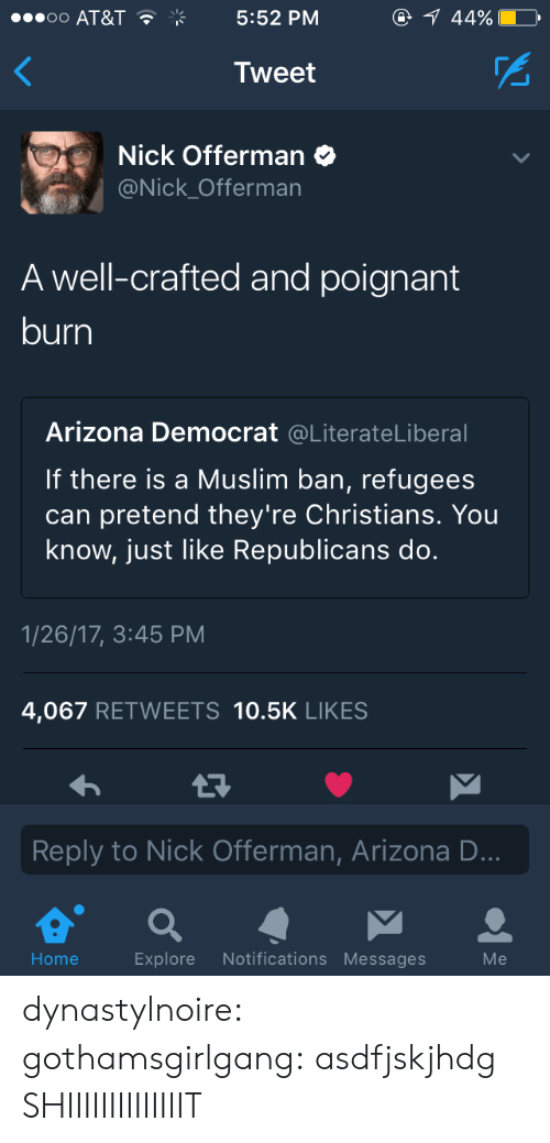Muslim, Nick Offerman, and Target: OO AT&T  5:52 PM  Tweet  Nick Offerman  @Nick Offerman  A well-crafted and poignant  burn  Arizona Democrat @LiterateLiberal  If there is a Muslim ban, refugees  can pretend they're Christians. You  know, just like Republicans do.  1/26/17, 3:45 PM  4,067 RETWEETS 10.5K LIKES  Reply to Nick Offerman, Arizona D  Home  Explore Notifications Messages  Me dynastylnoire: gothamsgirlgang: asdfjskjhdg SHIIIIIIIIIIIIIIT