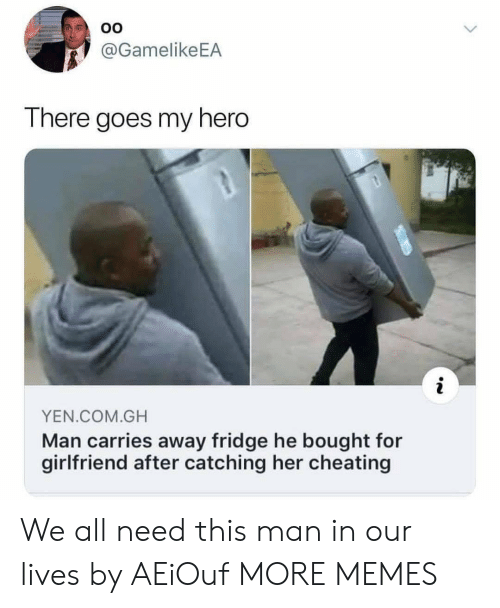 Catching: OO  @GamelikeEA  There goes my hero  YEN.COM.GH  Man carries away fridge he bought for  girlfriend after catching her cheating We all need this man in our lives by AEiOuf MORE MEMES